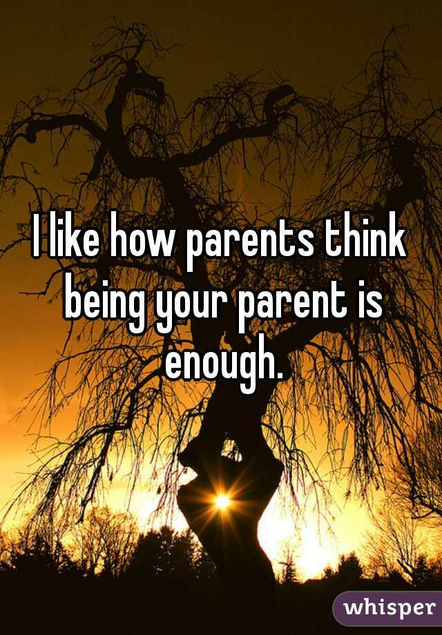 I like how parents think being your parent is enough.