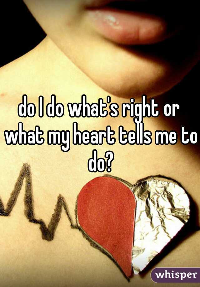 do I do what's right or what my heart tells me to do?