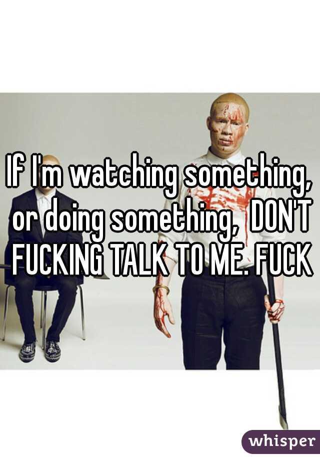 If I'm watching something, or doing something,  DON'T FUCKING TALK TO ME. FUCK