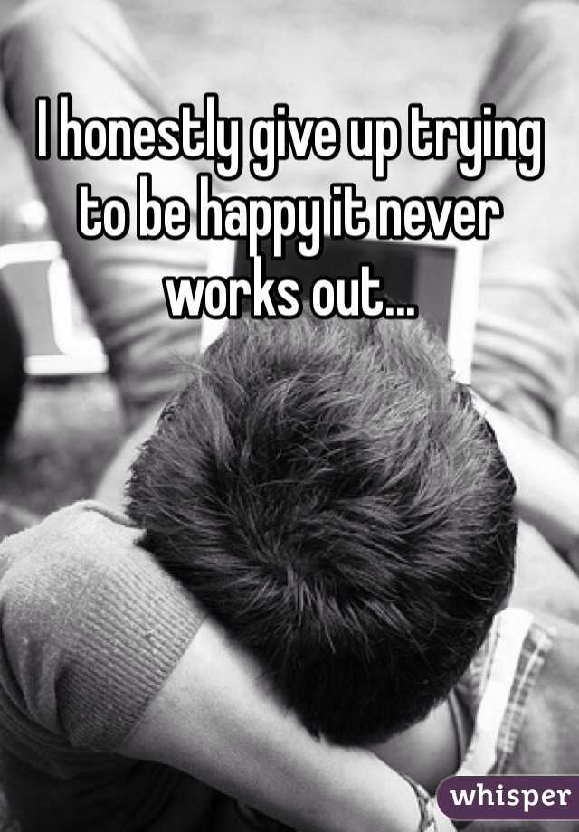 I honestly give up trying to be happy it never works out...