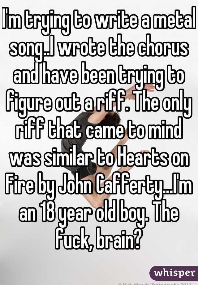 I'm trying to write a metal song..I wrote the chorus and have been trying to figure out a riff. The only riff that came to mind was similar to Hearts on Fire by John Cafferty...I'm an 18 year old boy. The fuck, brain?
