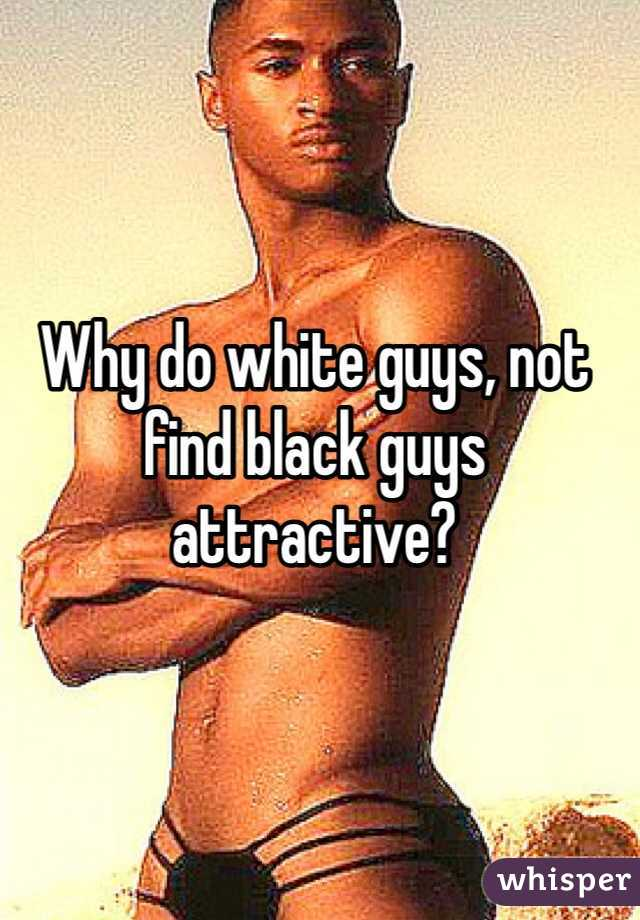 Why do white guys, not find black guys attractive?