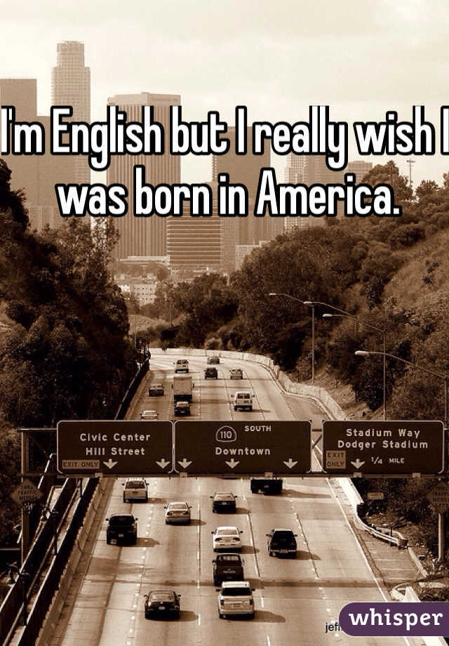I'm English but I really wish I was born in America.