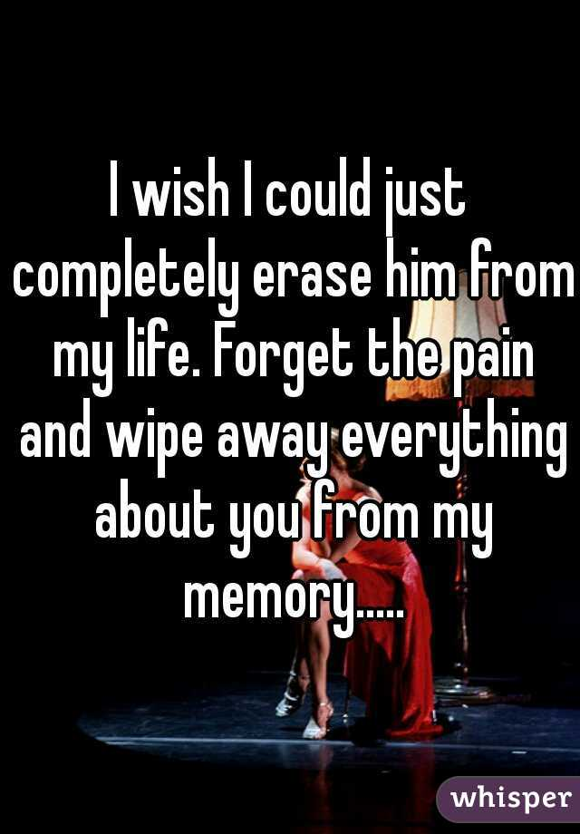 I wish I could just completely erase him from my life. Forget the pain and wipe away everything about you from my memory.....