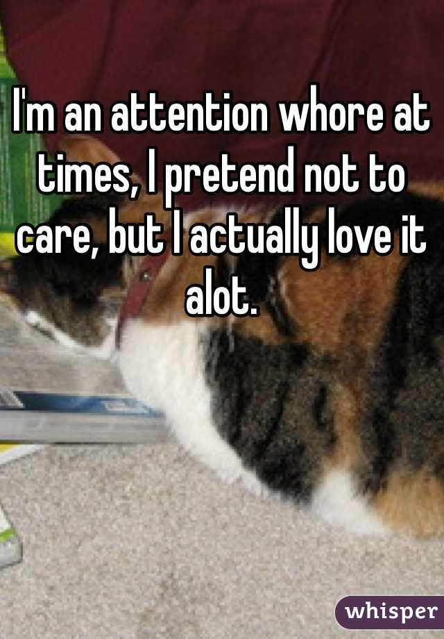 I'm an attention whore at times, I pretend not to care, but I actually love it alot.