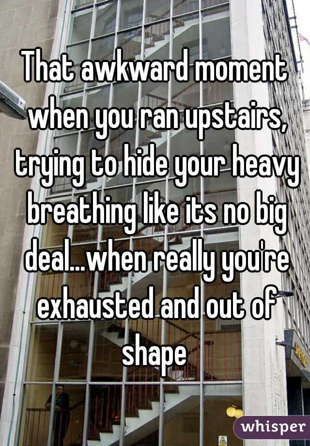 That awkward moment when you ran upstairs, trying to hide your heavy breathing like its no big deal...when really you're exhausted and out of shape