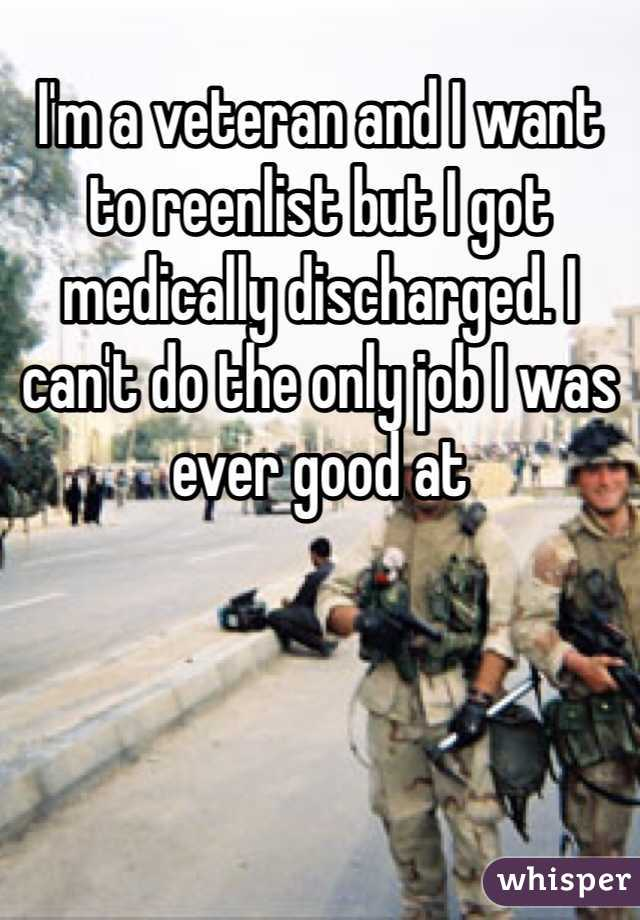 I'm a veteran and I want to reenlist but I got medically discharged. I can't do the only job I was ever good at