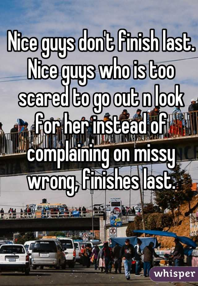 Nice guys don't finish last. Nice guys who is too scared to go out n look for her instead of complaining on missy wrong, finishes last.