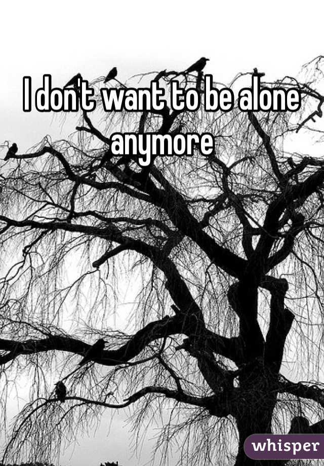 I don't want to be alone anymore