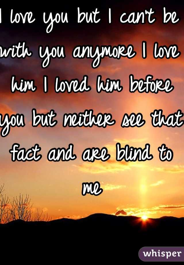 I love you but I can't be with you anymore I love him I loved him before you but neither see that fact and are blind to me