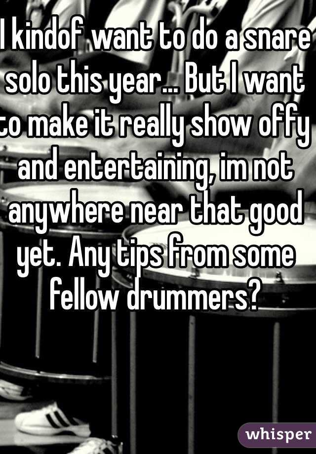 I kindof want to do a snare solo this year... But I want to make it really show offy and entertaining, im not anywhere near that good yet. Any tips from some fellow drummers?