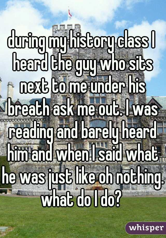during my history class I heard the guy who sits next to me under his breath ask me out. I was reading and barely heard him and when I said what he was just like oh nothing. what do I do?