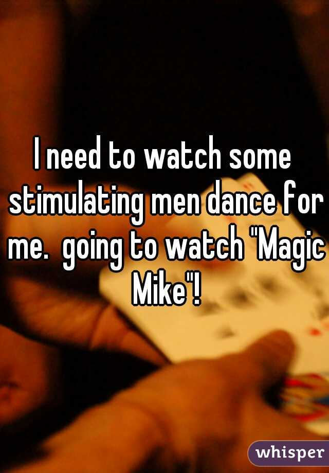 "I need to watch some stimulating men dance for me.  going to watch ""Magic Mike""!"