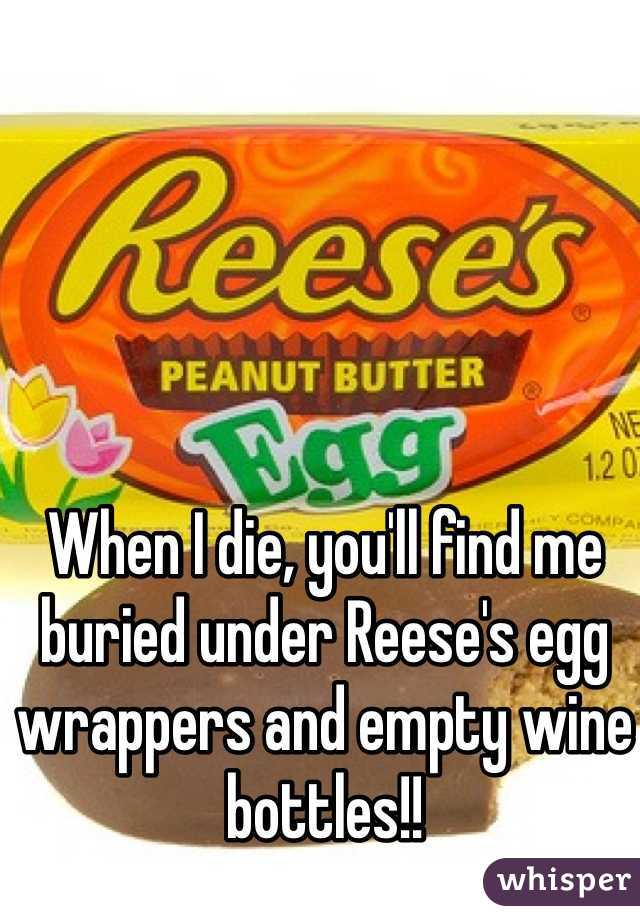 When I die, you'll find me buried under Reese's egg wrappers and empty wine bottles!!