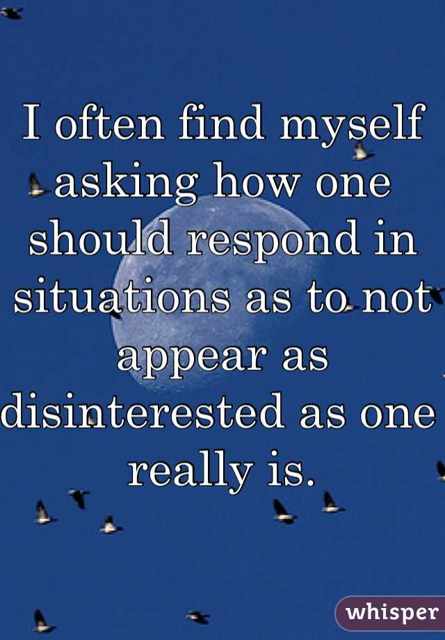 I often find myself asking how one should respond in situations as to not appear as disinterested as one really is.