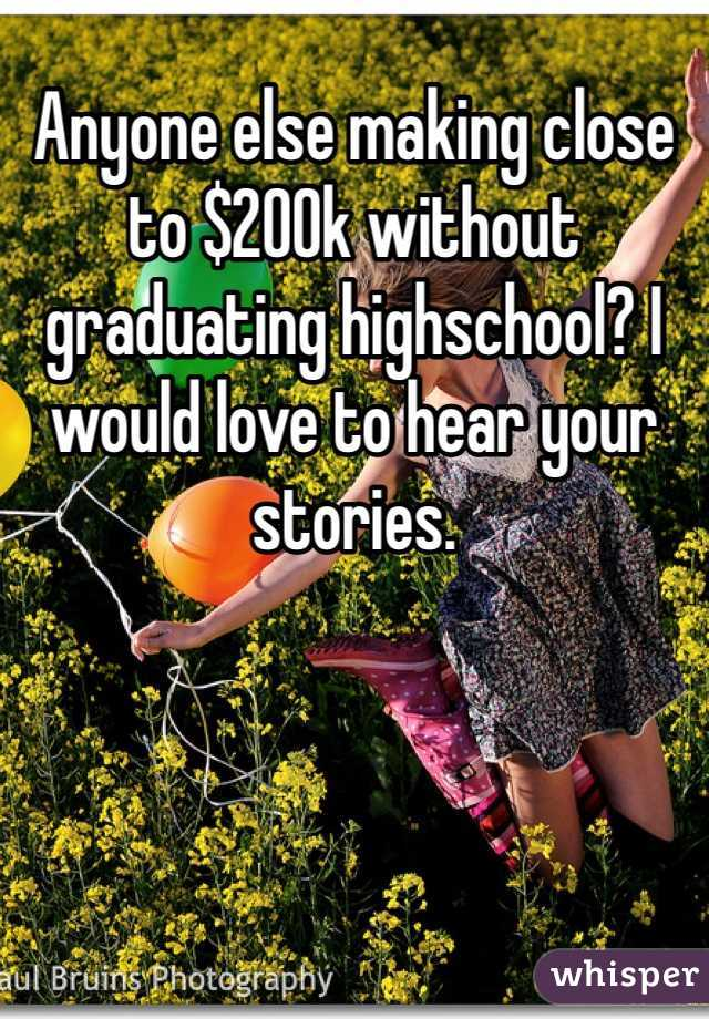 Anyone else making close to $200k without graduating highschool? I would love to hear your stories.