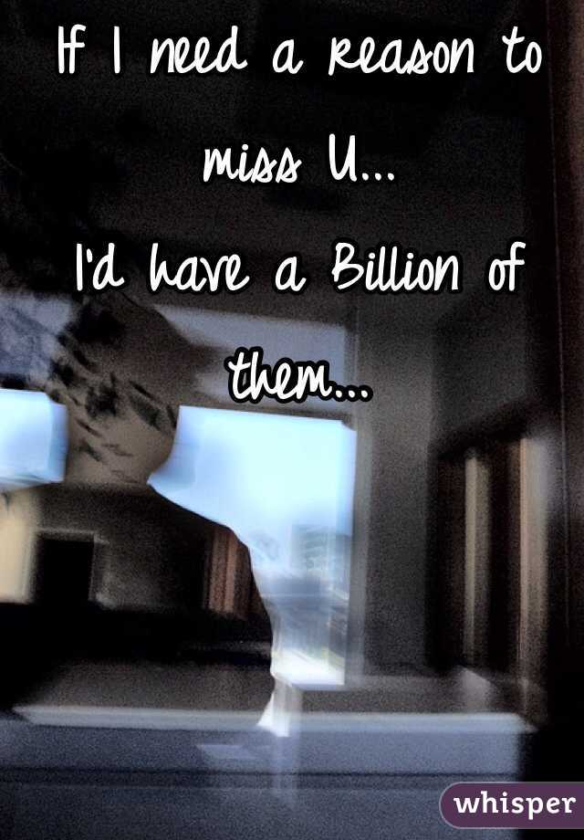 If I need a reason to miss U... I'd have a Billion of them...