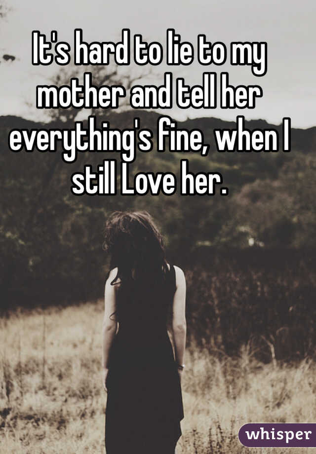 It's hard to lie to my mother and tell her everything's fine, when I still Love her.