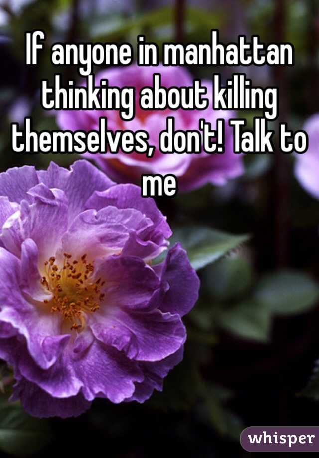 If anyone in manhattan thinking about killing themselves, don't! Talk to me