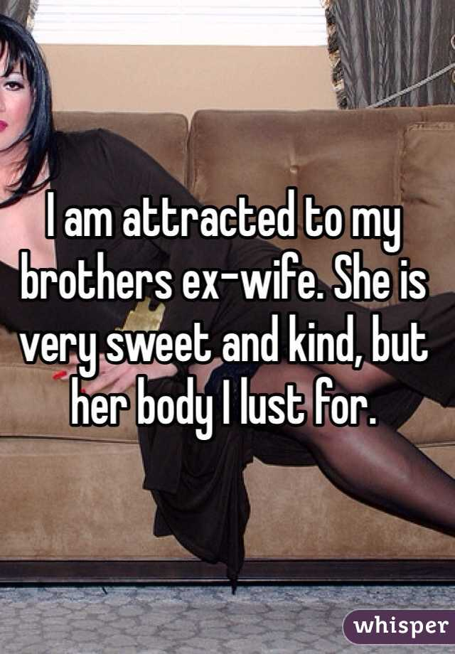 I am attracted to my brothers ex-wife. She is very sweet and kind, but her body I lust for.