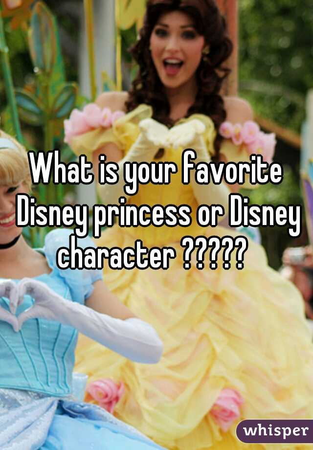 What is your favorite Disney princess or Disney character ?????