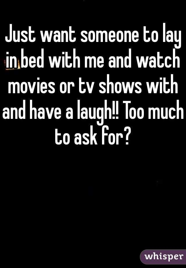 Just want someone to lay in bed with me and watch movies or tv shows with and have a laugh!! Too much to ask for?