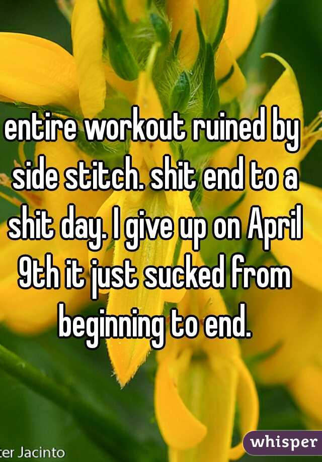 entire workout ruined by side stitch. shit end to a shit day. I give up on April 9th it just sucked from beginning to end.