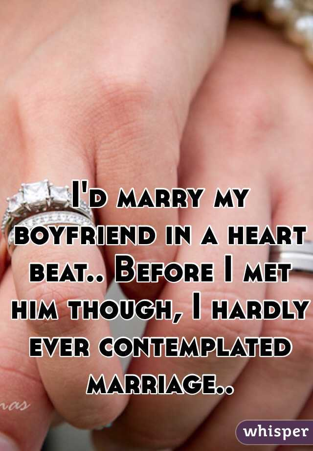 I'd marry my boyfriend in a heart beat.. Before I met him though, I hardly ever contemplated marriage..