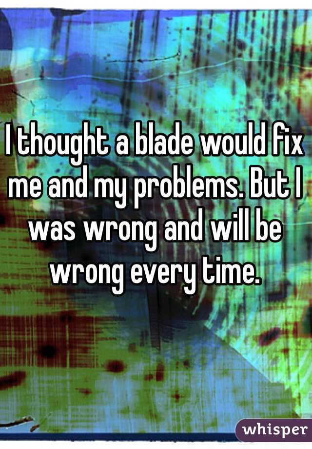 I thought a blade would fix me and my problems. But I was wrong and will be wrong every time.
