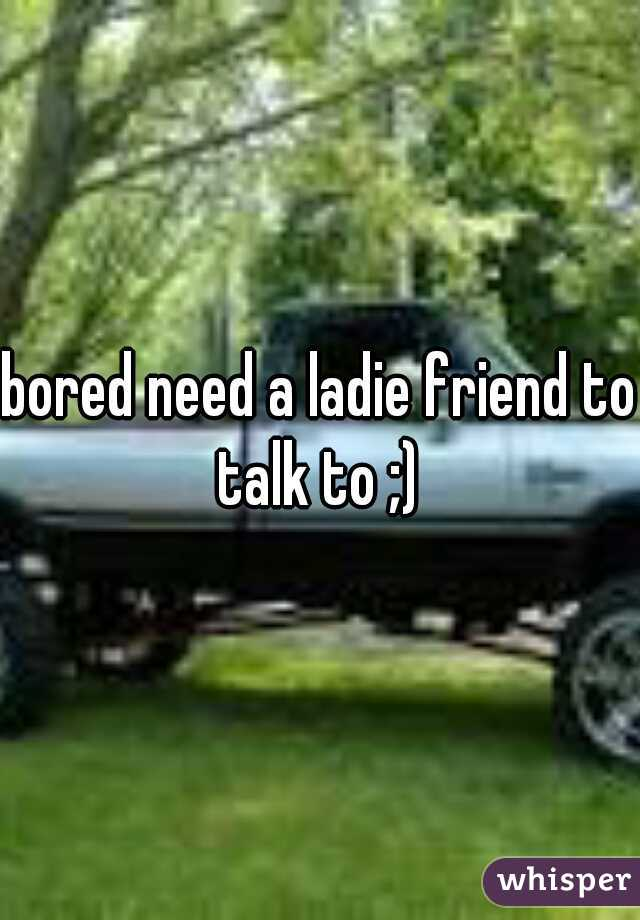bored need a ladie friend to talk to ;)