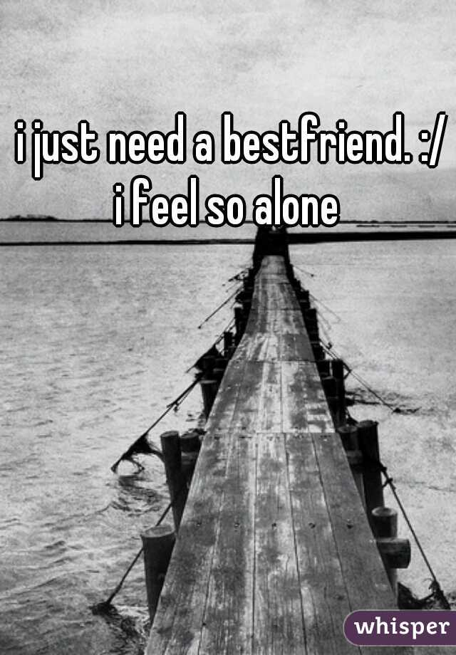 i just need a bestfriend. :/   i feel so alone