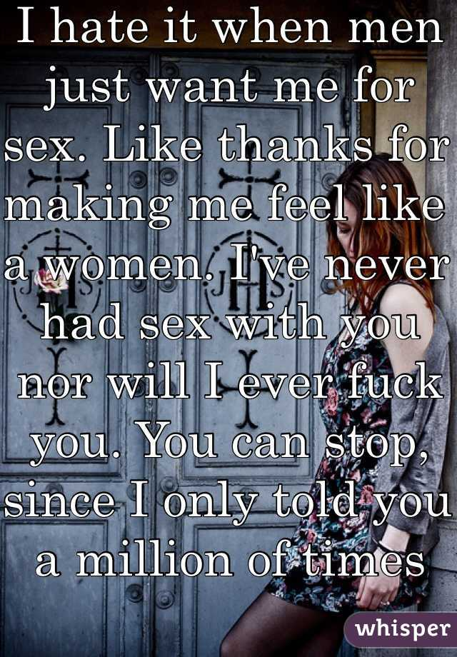 I hate it when men just want me for sex. Like thanks for making me feel like a women. I've never had sex with you nor will I ever fuck you. You can stop, since I only told you a million of times
