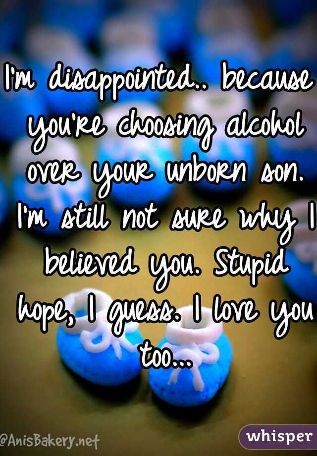 I'm disappointed.. because you're choosing alcohol over your unborn son. I'm still not sure why I believed you. Stupid hope, I guess. I love you too...