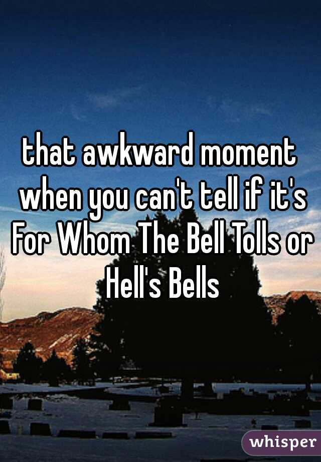 that awkward moment when you can't tell if it's For Whom The Bell Tolls or Hell's Bells