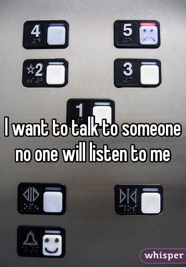 I want to talk to someone no one will listen to me