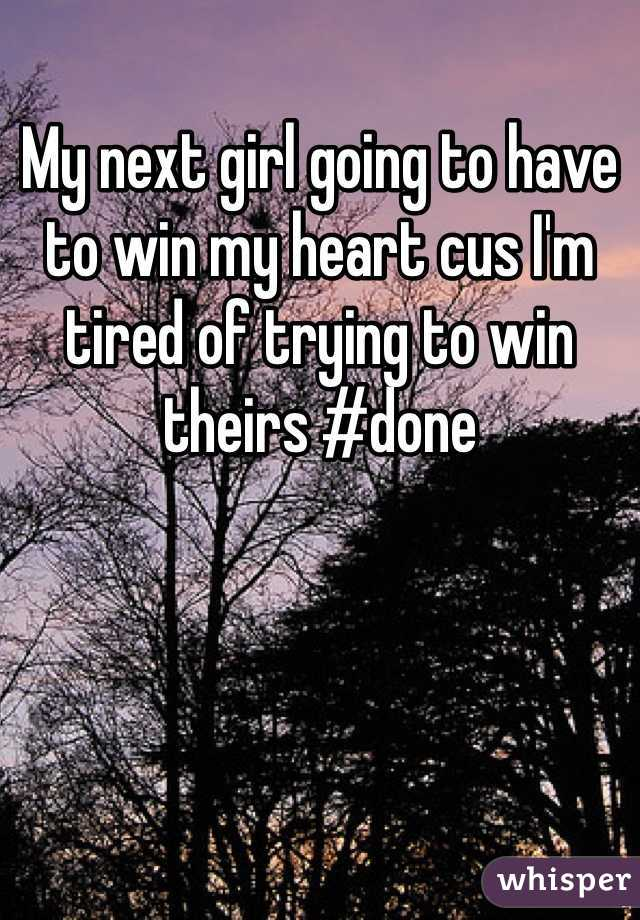 My next girl going to have to win my heart cus I'm tired of trying to win theirs #done