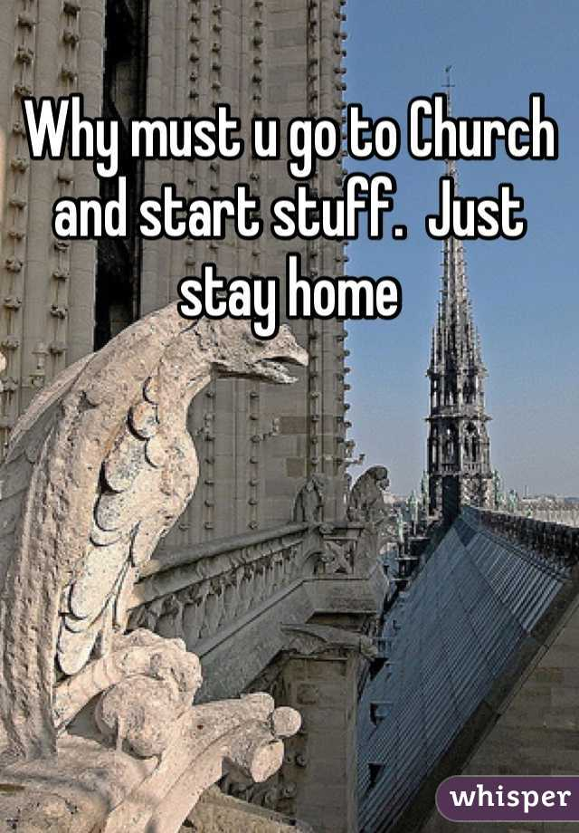 Why must u go to Church and start stuff.  Just stay home