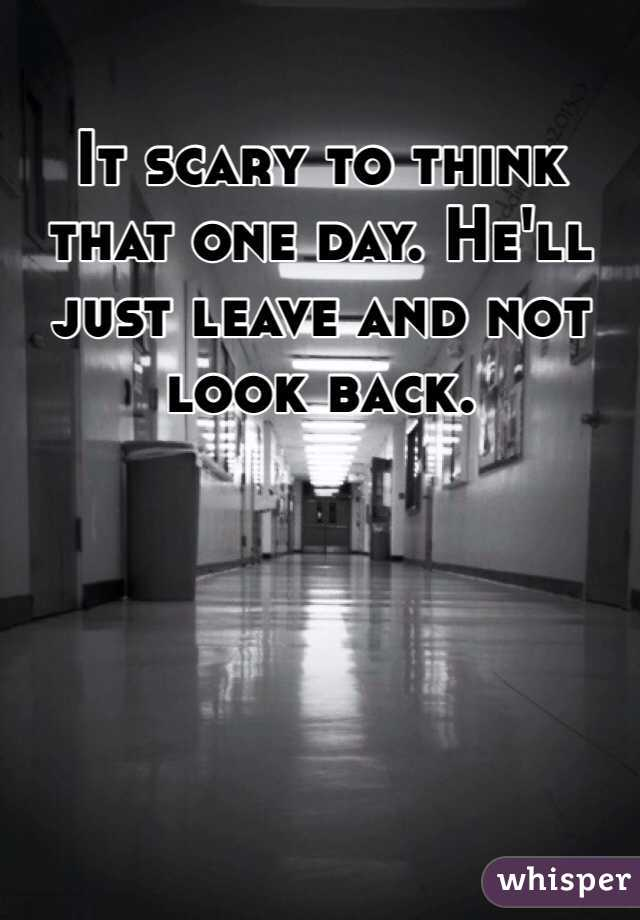 It scary to think that one day. He'll just leave and not look back.