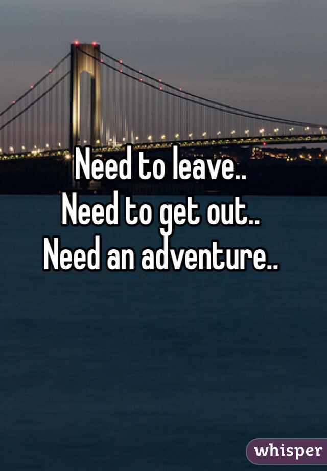Need to leave.. Need to get out.. Need an adventure..