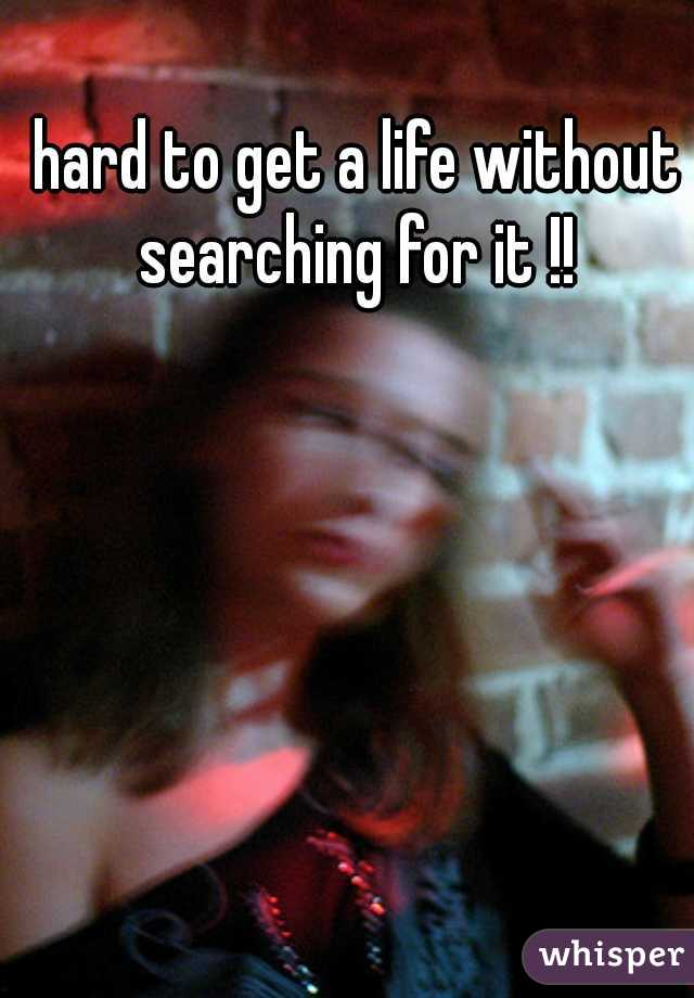 hard to get a life without searching for it !!