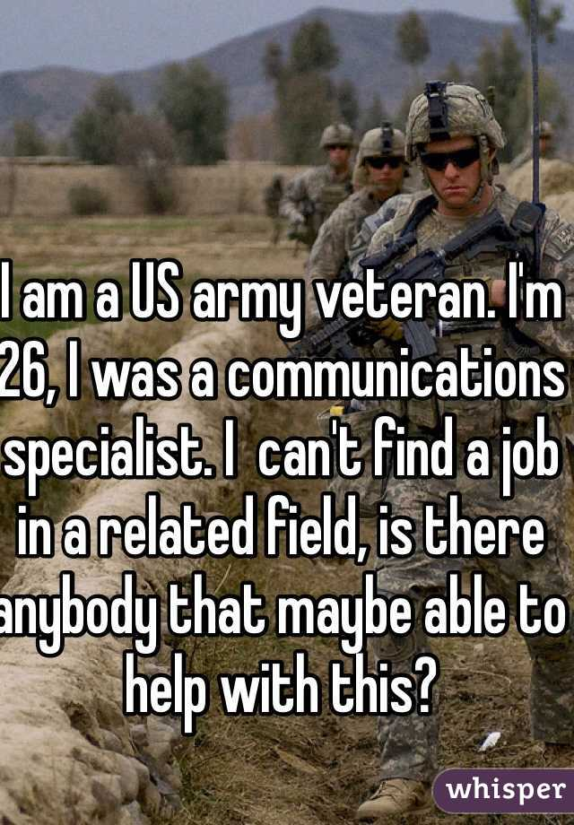 I am a US army veteran. I'm 26, I was a communications specialist. I  can't find a job in a related field, is there anybody that maybe able to help with this?