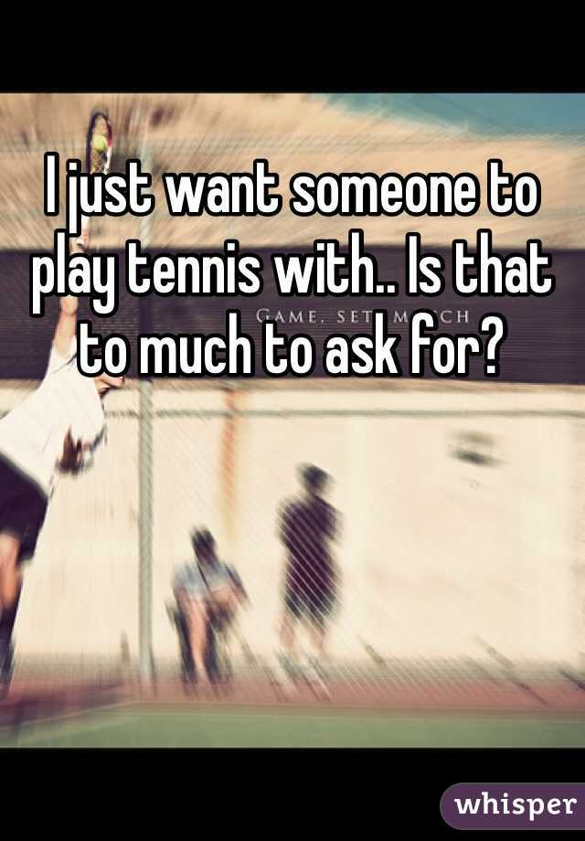I just want someone to play tennis with.. Is that to much to ask for?