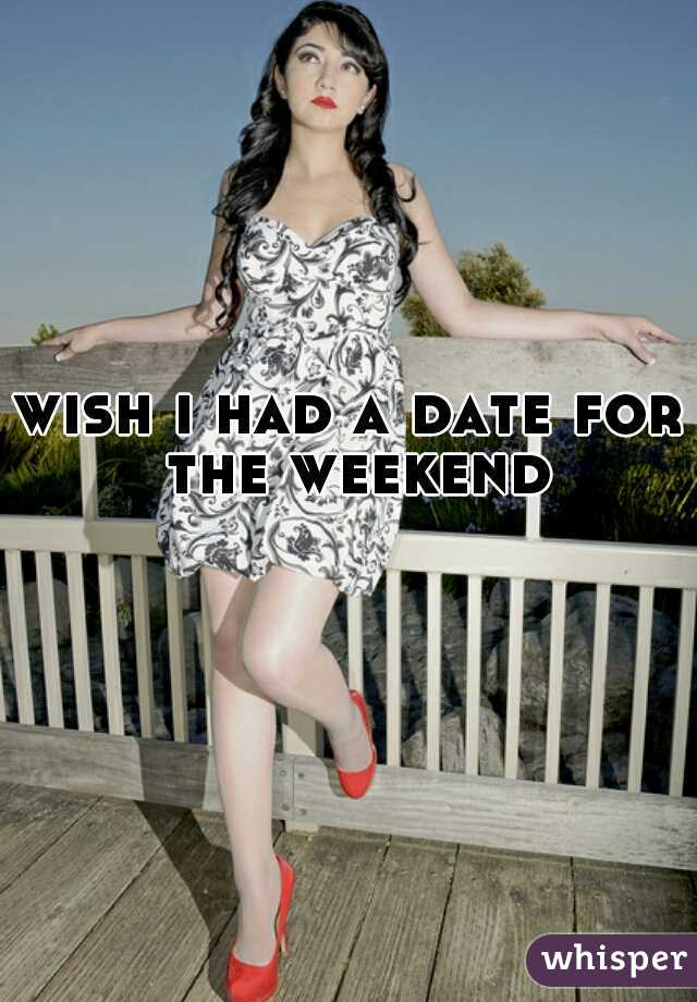 wish i had a date for the weekend