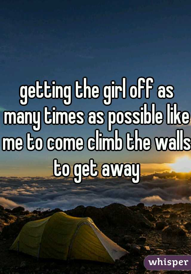 getting the girl off as many times as possible like me to come climb the walls to get away