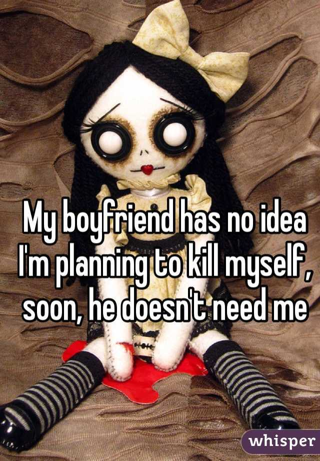 My boyfriend has no idea I'm planning to kill myself, soon, he doesn't need me