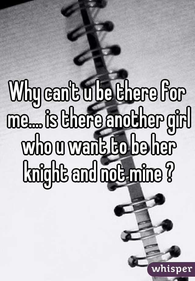 Why can't u be there for me.... is there another girl who u want to be her knight and not mine ?