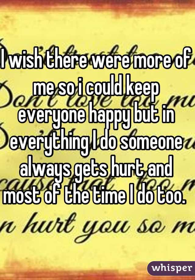 I wish there were more of me so i could keep everyone happy but in everything I do someone always gets hurt and most of the time I do too.