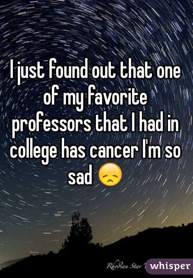 I just found out that one of my favorite professors that I had in college has cancer I'm so sad 😞