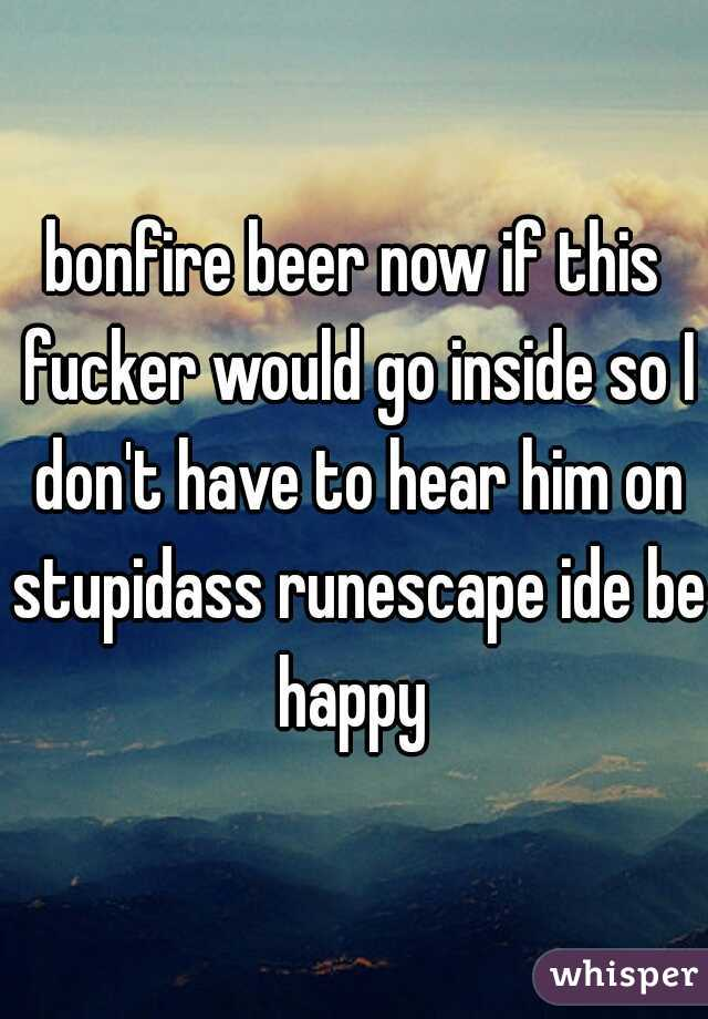 bonfire beer now if this fucker would go inside so I don't have to hear him on stupidass runescape ide be happy