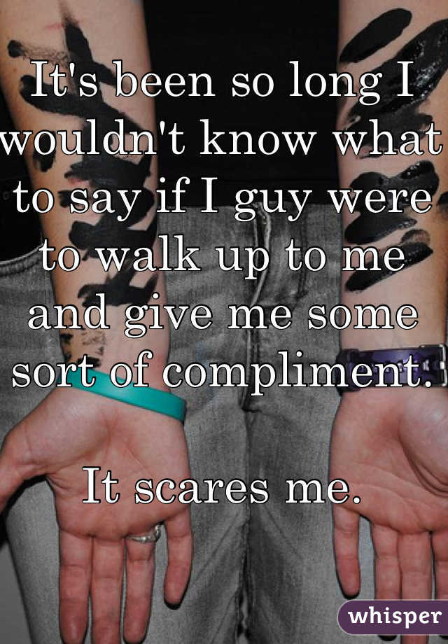 It's been so long I wouldn't know what to say if I guy were to walk up to me and give me some sort of compliment.   It scares me.